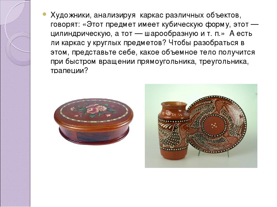 Художники, анализируя каркас различных объектов, говорят: «Этот предмет имеет...