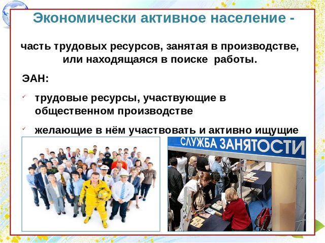 Презентация Трудовые ресурсы и национальный состав населения  Экономически активное население часть трудовых ресурсов занятая в производ