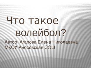 Что такое волейбол? Автор :Агапова Елена Николаевна МКОУ Аносовская СОШ
