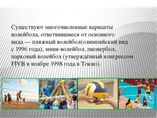 Существуют многочисленные варианты волейбола, ответвившиеся от основного вида