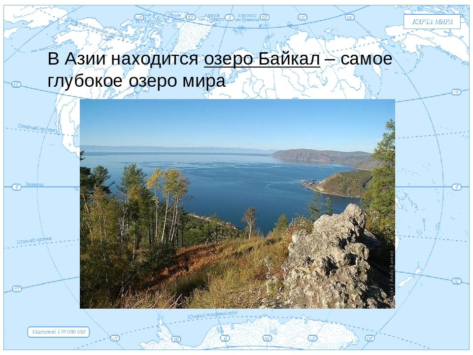 Евразия . В Азии находится озеро Байкал – самое глубокое озеро мира
