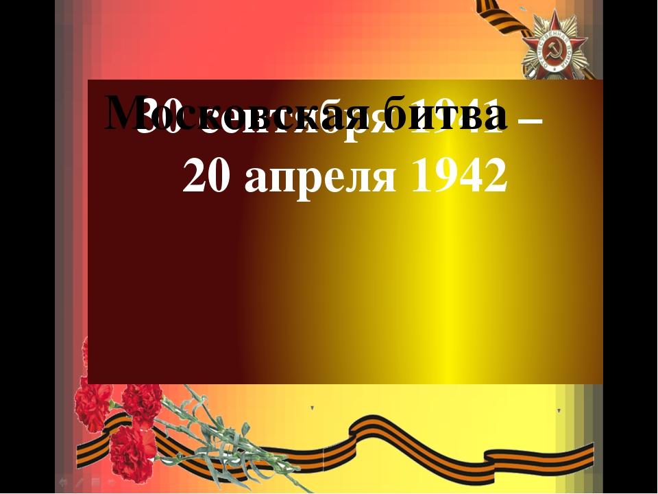 30 сентября 1941 – 20 апреля 1942 Московская битва