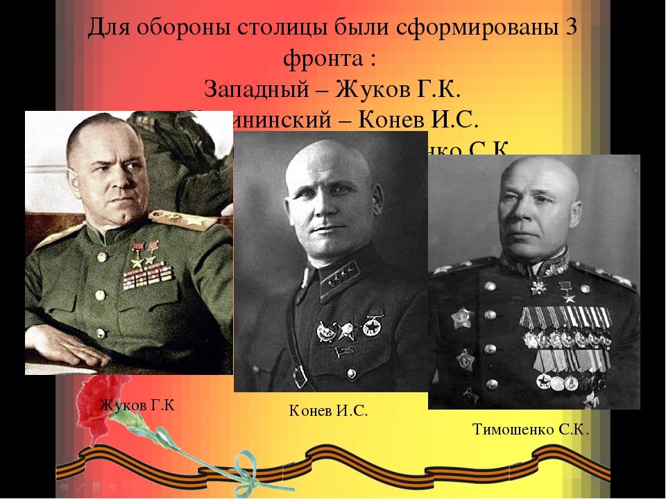Для обороны столицы были сформированы 3 фронта : Западный – Жуков Г.К. Калини...