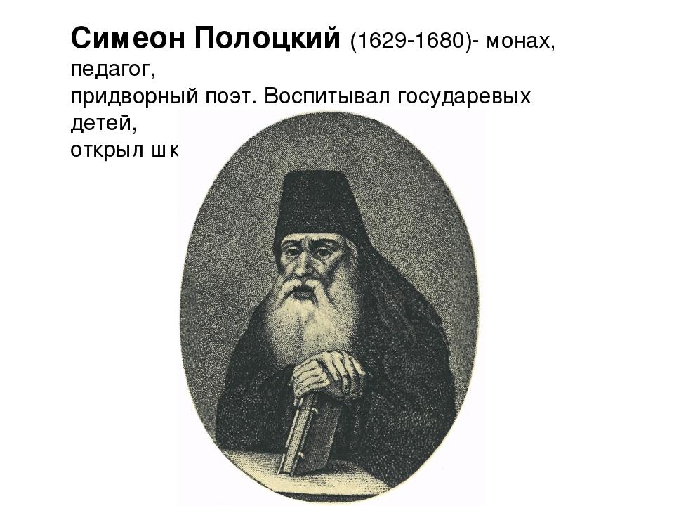 Симеон Полоцкий (1629-1680)- монах, педагог, придворный поэт. Воспитывал госу...