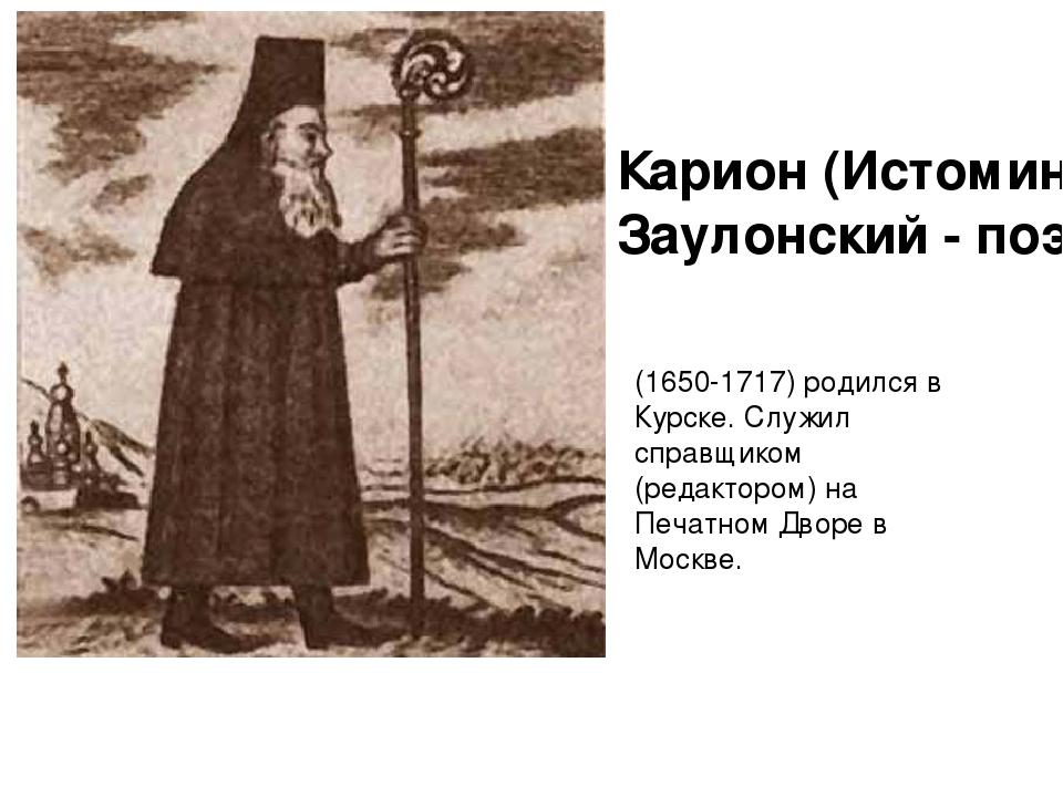 Карион (Истомин) Заулонский - поэт (1650-1717) родился в Курске. Служил справ...