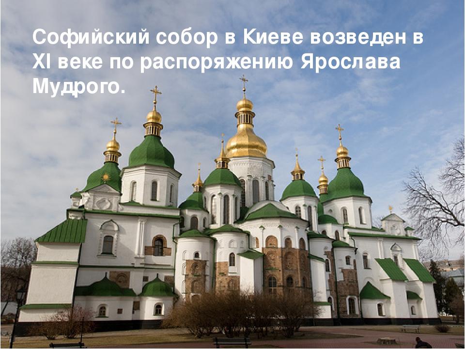 Софийский собор в Киеве возведен в XI веке по распоряжению Ярослава Мудрого.
