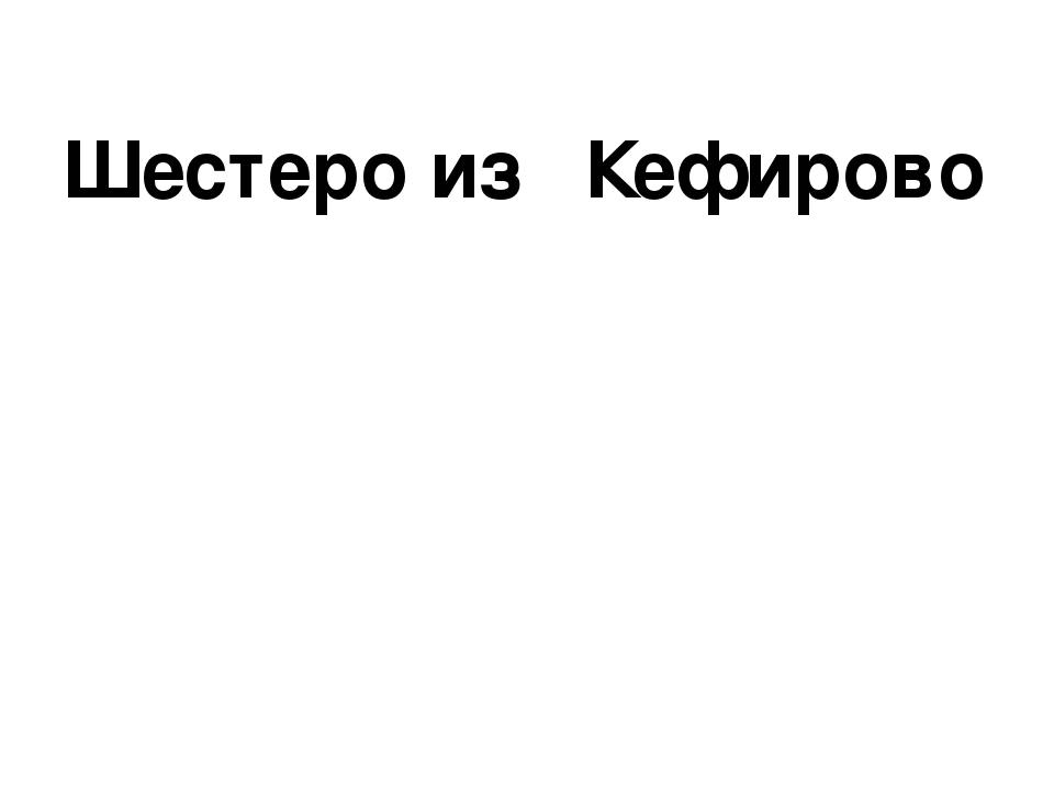 Шестеро из Кефирово