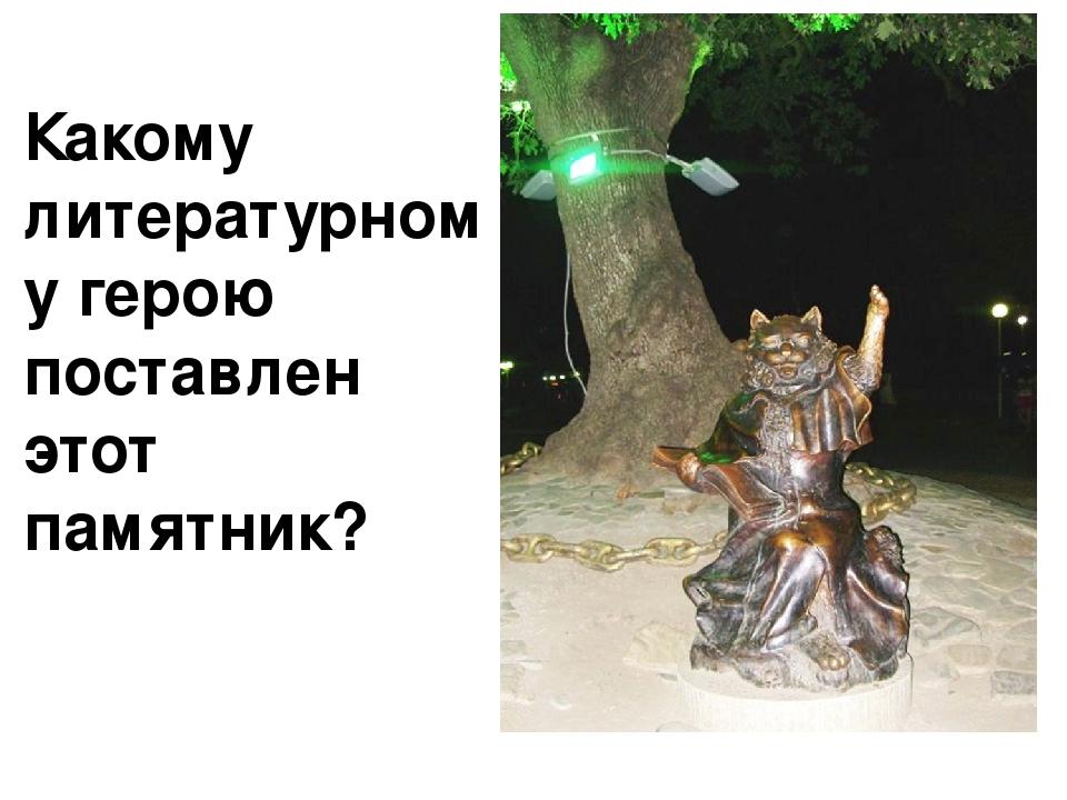 Какому литературному герою поставлен этот памятник?
