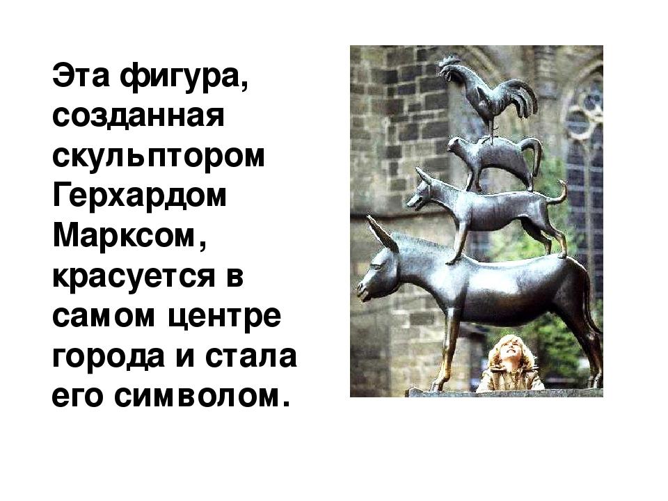 Эта фигура, созданная скульптором Герхардом Марксом, красуется в самом центре...