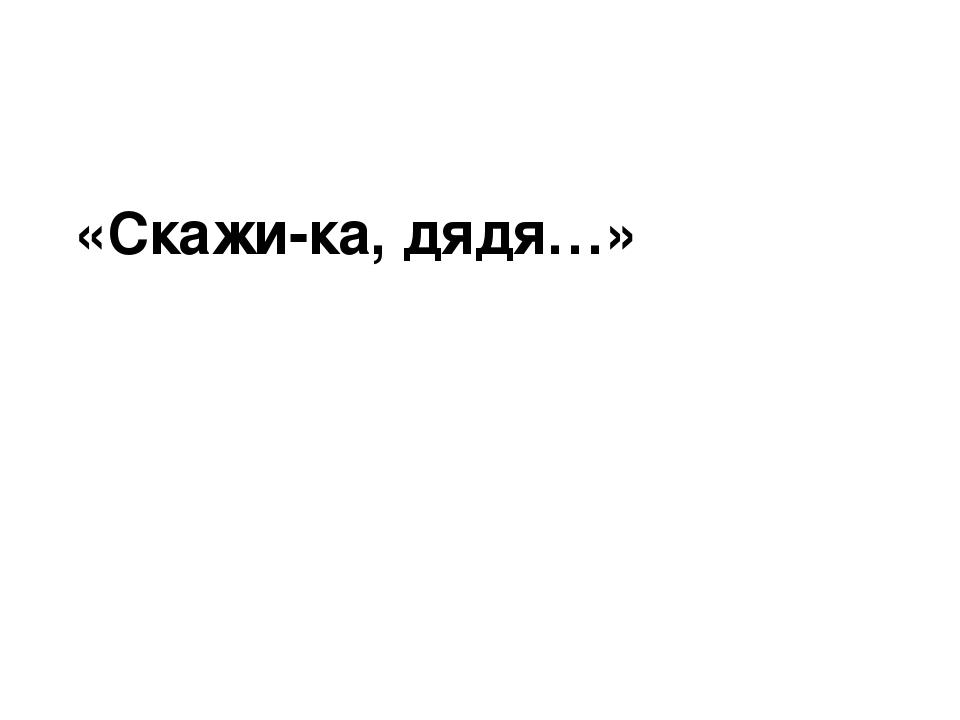 «Скажи-ка, дядя…»