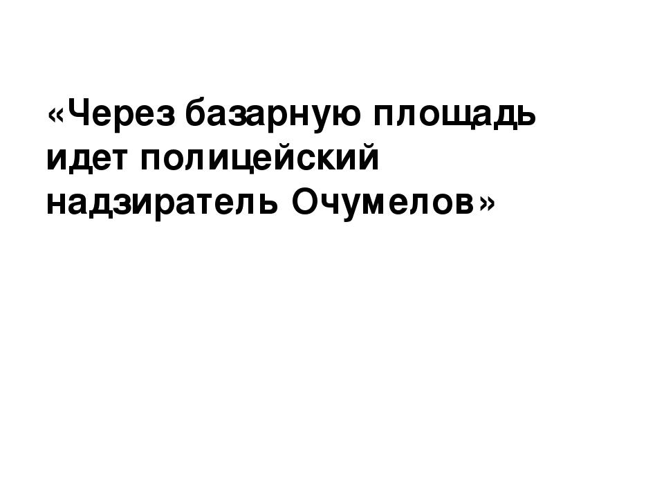 «Через базарную площадь идет полицейский надзиратель Очумелов»