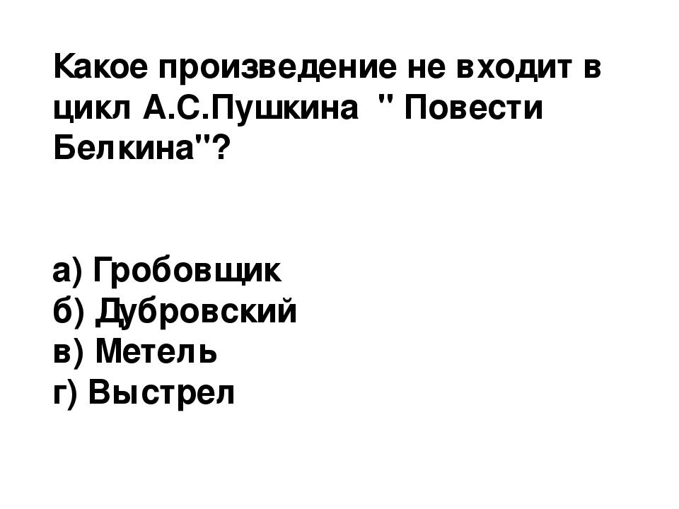 """Какое произведение не входит в цикл А.С.Пушкина """" Повести Белкина""""? а) Гробов..."""