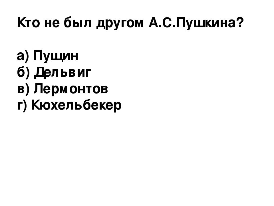 Кто не был другом А.С.Пушкина? а) Пущин б) Дельвиг в) Лермонтов г) Кюхельбекер