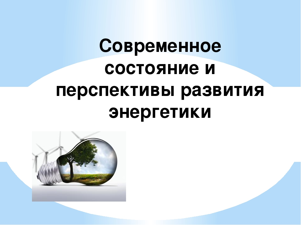Современное состояние и перспективы развития энергетики