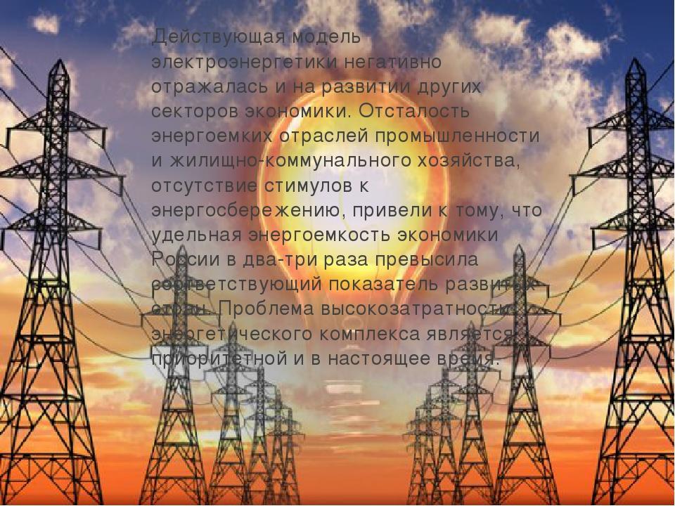 Действующая модель электроэнергетики негативно отражалась и на развитии други...