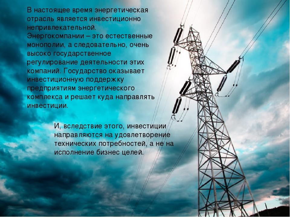 В настоящее время энергетическая отрасль является инвестиционно непривлекате...