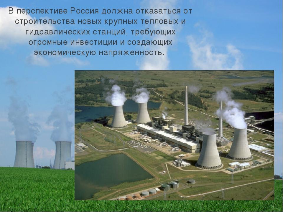 В перспективе Россия должна отказаться от строительства новых крупных тепловы...