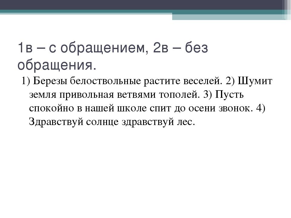1в – с обращением, 2в – без обращения. 1) Березы белоствольные растите веселе...