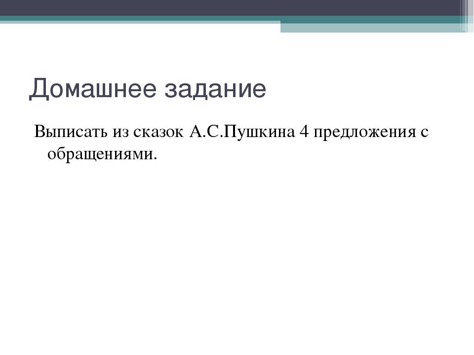 Домашнее задание Выписать из сказок А.С.Пушкина 4 предложения с обращениями.