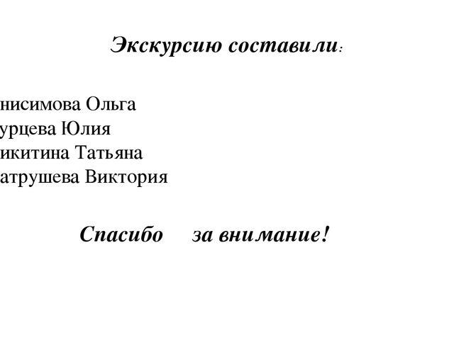 Экскурсию составили: Анисимова Ольга Бурцева Юлия Никитина Татьяна Патрушева...