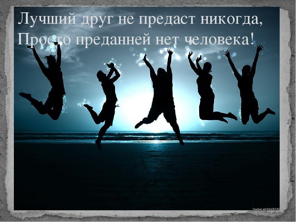 Лучший друг не предаст никогда, Просто преданней нет человека!
