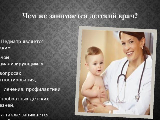 Чем же занимается детский врач? 1. Педиатр является детским врачом, специализ...