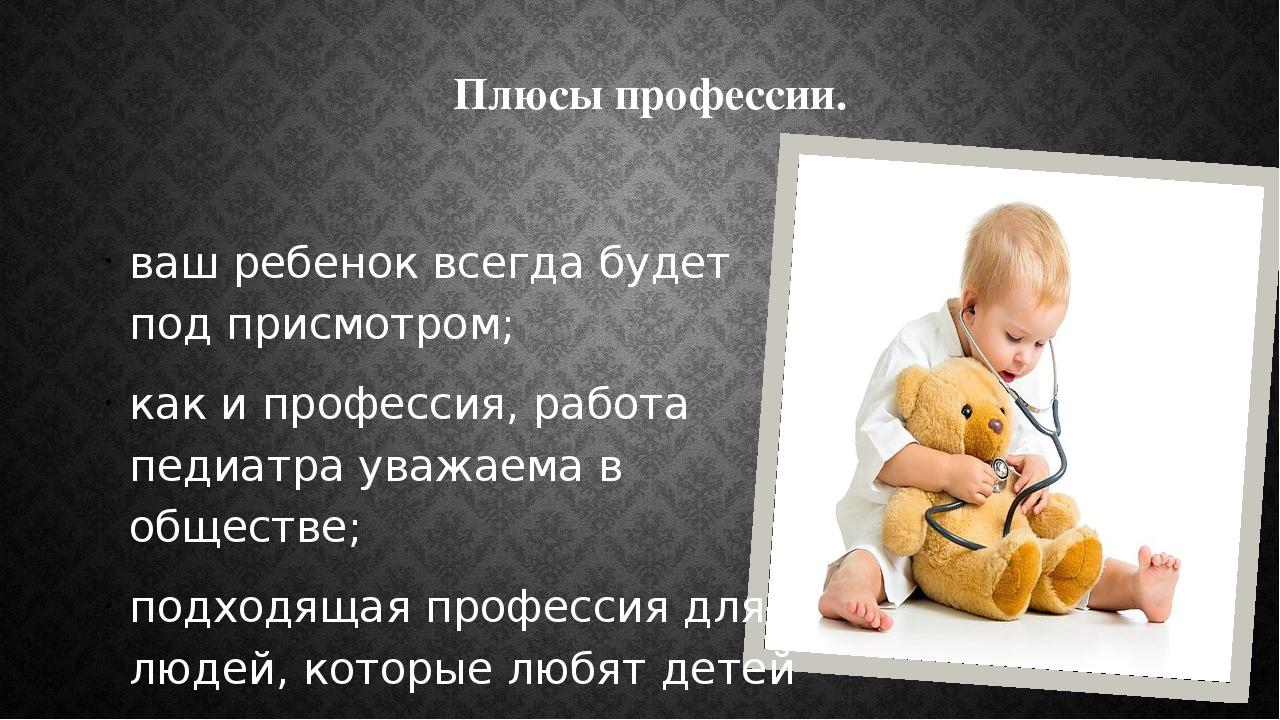 Плюсы профессии. ваш ребенок всегда будет под присмотром; как ипрофессия, ра...