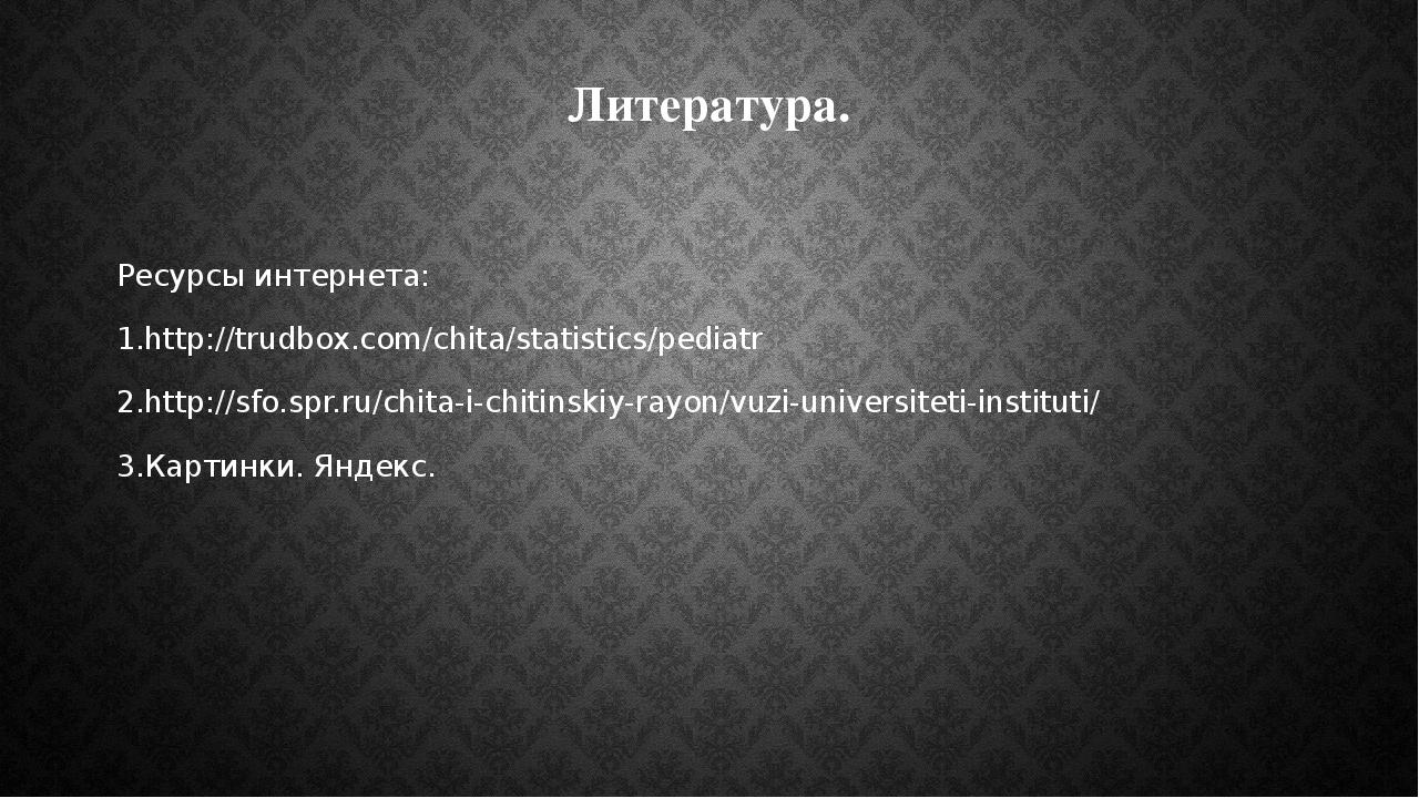 Литература. Ресурсы интернета: 1.http://trudbox.com/chita/statistics/pediatr...