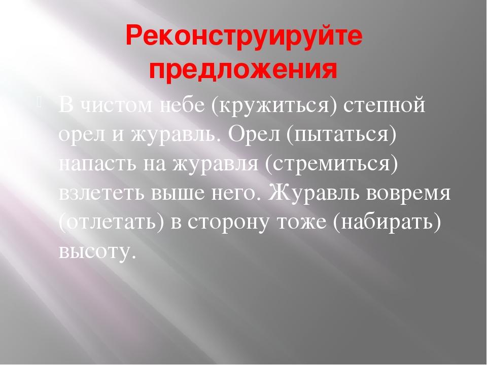 Реконструируйте предложения В чистом небе (кружиться) степной орел и журавль....