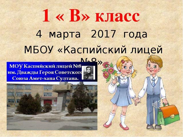 1 « В» класс 4 марта 2017 года МБОУ «Каспийский лицей №8»