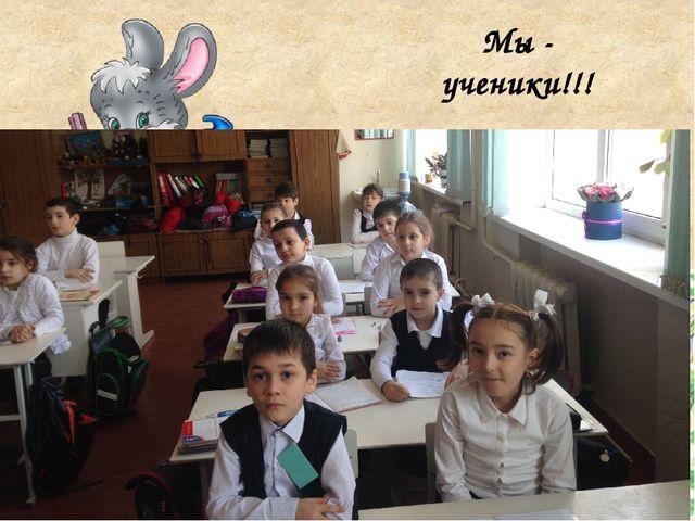 Мы - ученики!!!