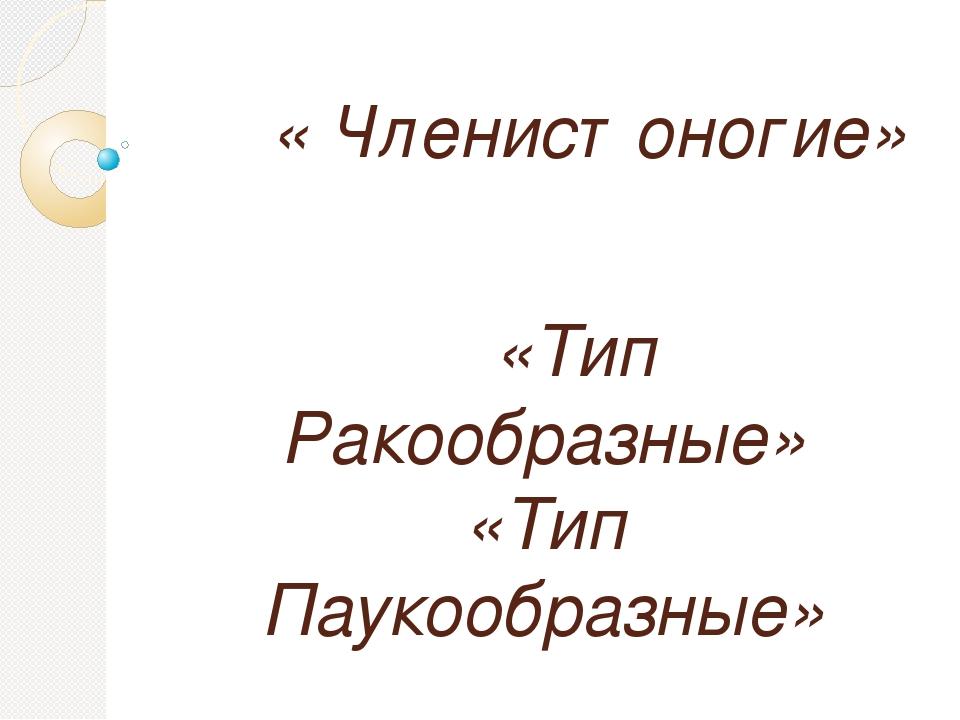 « Членистоногие» «Тип Ракообразные» «Тип Паукообразные»