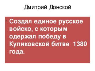 Дмитрий Донской Создал единое русское войско, с которым одержал победу в Кули