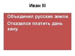 Иван III Объединил русские земли. Отказался платить дань хану.