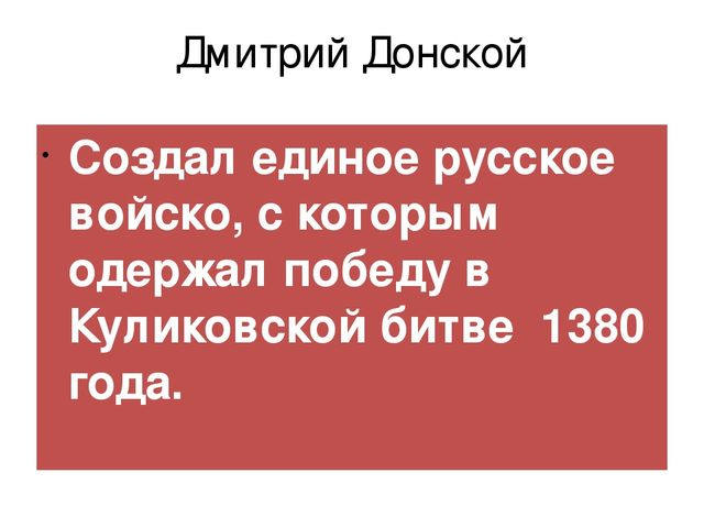 Дмитрий Донской Создал единое русское войско, с которым одержал победу в Кули...