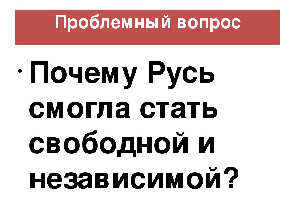Проблемный вопрос Почему Русь смогла стать свободной и независимой?
