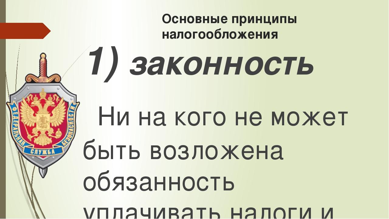 Основные принципы налогообложения 1)законность Ни на кого не может быть воз...