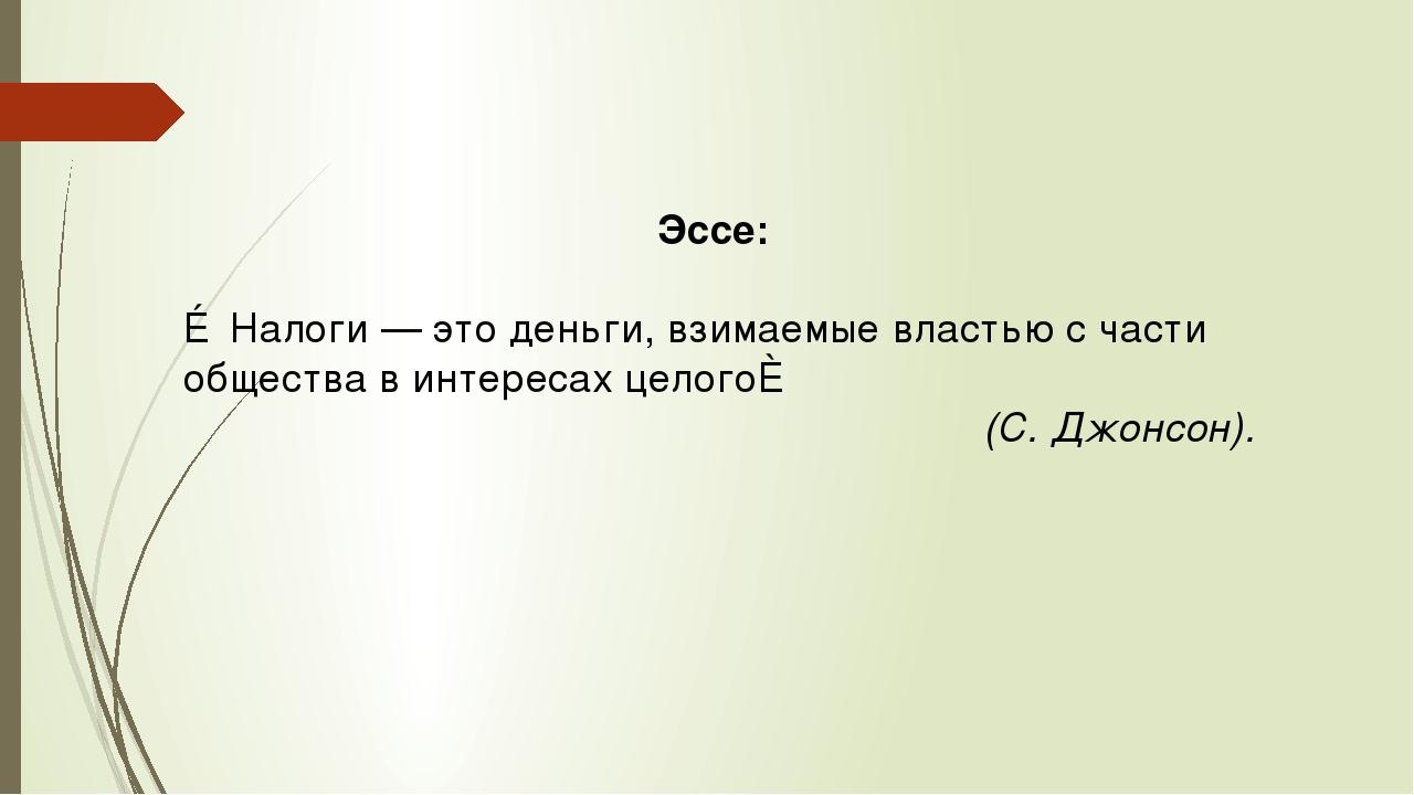 Эссе: ≪Налоги — это деньги, взимаемые властью с части общества в интересах ц...