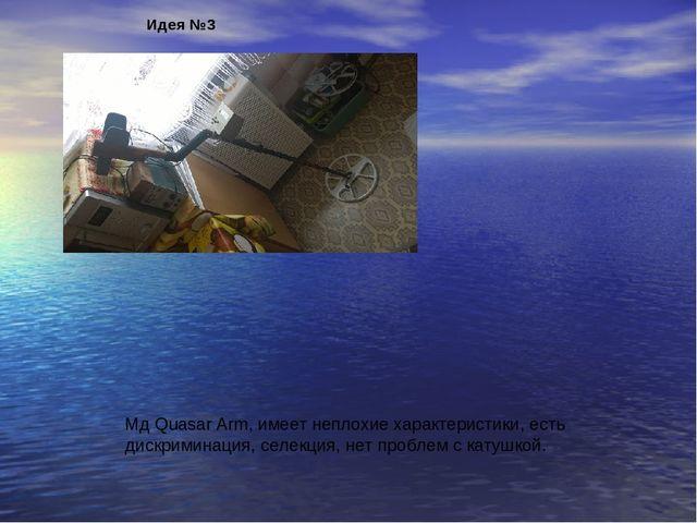 Идея №3 Мд Quasar Arm, имеет неплохие характеристики, есть дискриминация, сел...