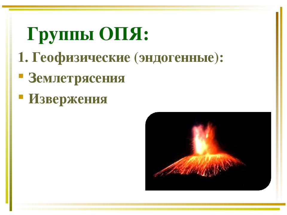 Группы ОПЯ: 1. Геофизические (эндогенные): Землетрясения Извержения