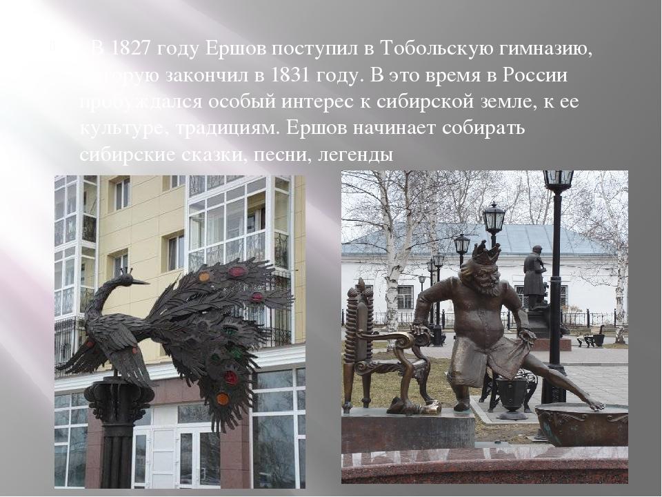. В 1827 году Ершов поступил в Тобольскую гимназию, которую закончил в 1831 г...