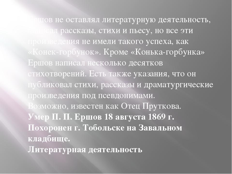 Ершов не оставлял литературную деятельность, написал рассказы, стихи и пьесу,...