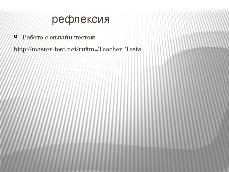 рефлексия Работа с онлайн-тестом http://master-test.net/ru#m=Teacher_Tests