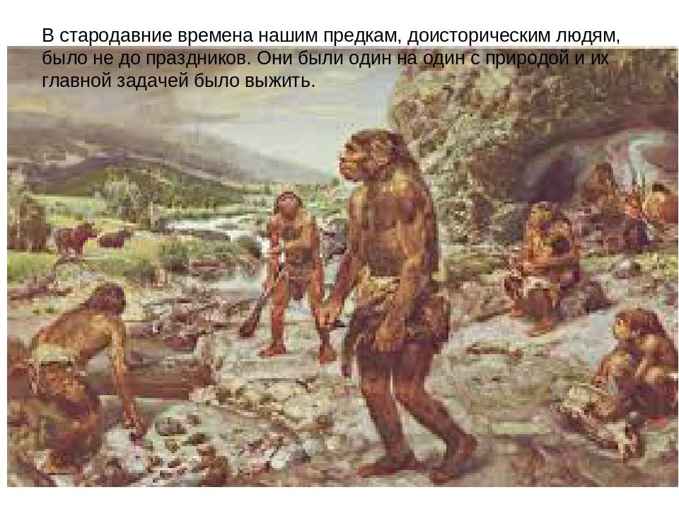 В стародавние времена нашим предкам, доисторическим людям, было не до праздни...