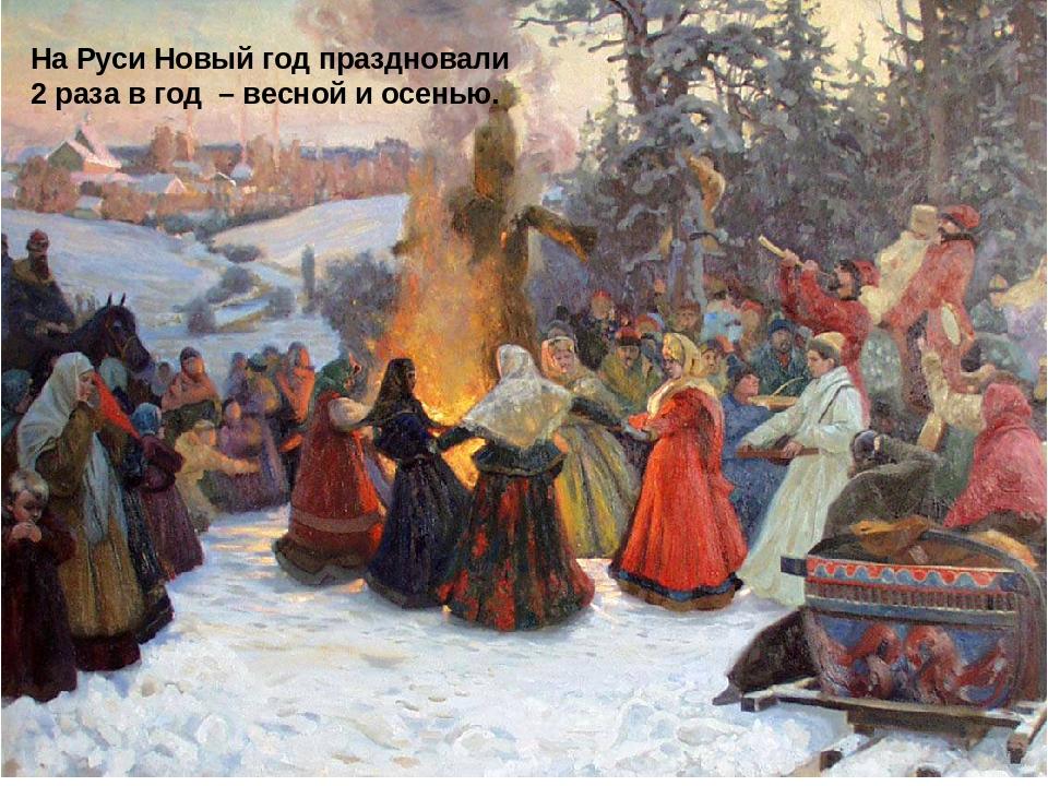 На Руси Новый год праздновали 2 раза в год – весной и осенью.