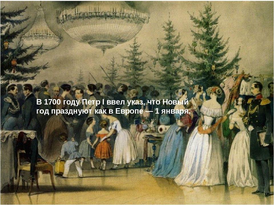 В 1700 году Петр I ввел указ, что Новый год празднуют как в Европе — 1 января.