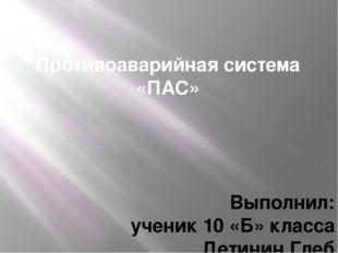 Противоаварийная система «ПАС» Выполнил: ученик 10 «Б» класса Детинин Глеб Ру