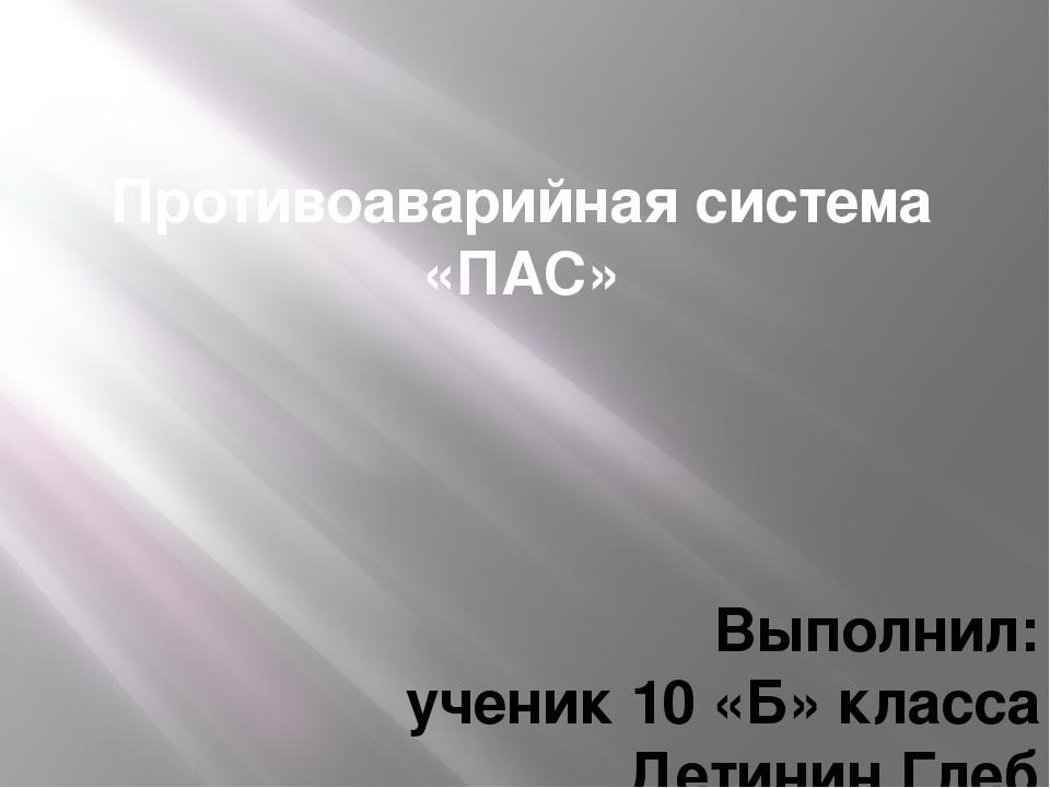 Противоаварийная система «ПАС» Выполнил: ученик 10 «Б» класса Детинин Глеб Ру...