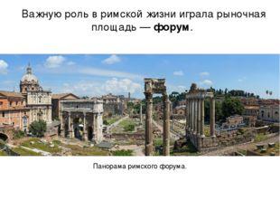Важную роль в римской жизни играла рыночная площадь — форум. Панорама римског