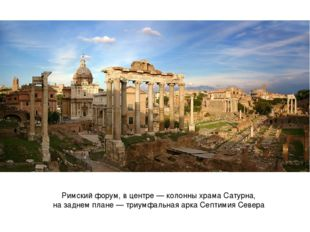 Римский форум, в центре— колонныхрама Сатурна, на заднем плане —триумфальн